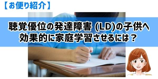 聴覚優位の発達障害 (LD)の子供へ効果的に家庭学習させるには?